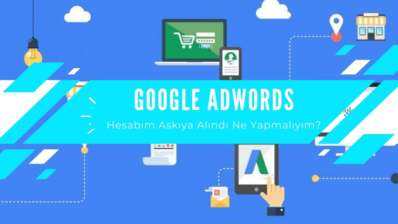 Google Adwords Hesabım Kapatıldı ne Yapmalıyım